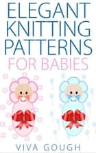 Elegant Knitting Patterns for Babies ebook by Viva Gough