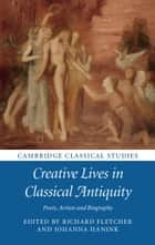 Creative Lives in Classical Antiquity - Poets, Artists and Biography ebook by Richard Fletcher, Johanna Hanink