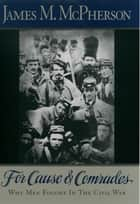For Cause and Comrades - Why Men Fought in the Civil War ebook by James M. McPherson