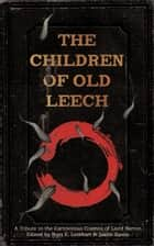 The Children of Old Leech - A Tribute to the Carnivorous Cosmos of Laird Barron ebook by Ross E. Lockhart, Justin Steele