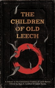 The Children of Old Leech - A Tribute to the Carnivorous Cosmos of Laird Barron ebook by Ross E. Lockhart,Justin Steele