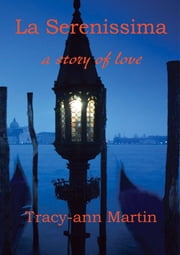 La Serenissima ~ a story of love ebook by Tracy-ann Martin