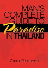 Man's Complete Guide to Paradise in Thailand ebook by Chris Hamilton
