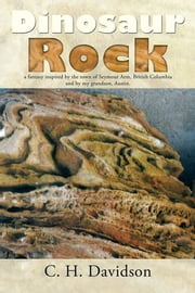Dinosaur Rock - a fantasy inspired by the town of Seymour Arm, British Columbia and by my grandson, Austin. ebook by C. H. Davidson