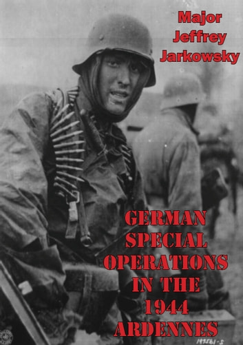 German Special Operations In The 1944 Ardennes Offensive eBook by Major Jeffrey Jarkowsky