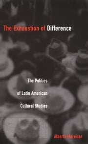 The Exhaustion of Difference - The Politics of Latin American Cultural Studies ebook by Alberto Moreiras,Stanley Fish,Fredric Jameson