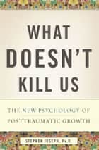 What Doesn't Kill Us - The New Psychology of Posttraumatic Growth ebook by Stephen Joseph