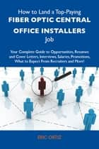 How to Land a Top-Paying Fiber optic central office installers Job: Your Complete Guide to Opportunities, Resumes and Cover Letters, Interviews, Salaries, Promotions, What to Expect From Recruiters and More ebook by Ortiz Eric