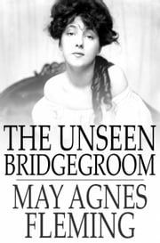 The Unseen Bridgegroom - Or, Wedded for a Week ebook by May Agnes Fleming