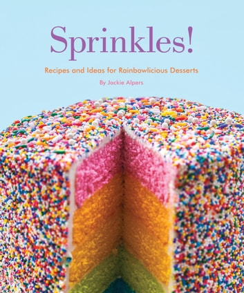 Sprinkles! - Recipes and Ideas for Rainbowlicious Desserts ebook by Jackie Alpers