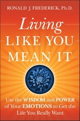 Living Like You Mean It - Use the Wisdom and Power of Your Emotions to Get the Life You Really Want ebook by Ronald J. Frederick