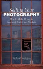 Selling Your Photography - How to Make Money in New and Traditional Markets ebook by Richard Weisgrau