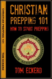 Christian Prepping 101: How To Start Prepping ebook by Tom Eckerd