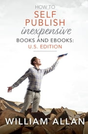 How to Self Publish Inexpensive Books and Ebooks: U.S. Edition ebook by William Allan