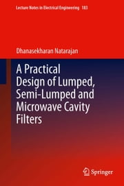 A Practical Design of Lumped, Semi-lumped & Microwave Cavity Filters ebook by Dhanasekharan Natarajan