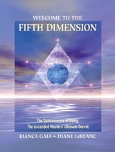 Welcome to the Fifth Dimension - The Quintessence of Being, the Ascended Masters' Ultimate Secret ebook by Bianca Gaia,Diane LeBlanc