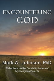 Encountering God: Reflections on the Courtship Letters of My Religious Parents ebook by Mark Johnson