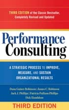 Performance Consulting - A Strategic Process to Improve, Measure, and Sustain Organizational Results ebook by Dana Gaines Robinson, James C. Robinson, Jack J. Phillips,...