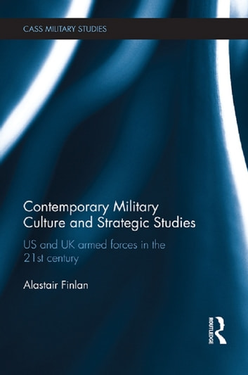 Contemporary Military Culture and Strategic Studies - US and UK Armed Forces in the 21st Century ebook by Alastair Finlan