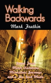 Walking Backwards - Grand Tours, Minor Visitations, Miraculous Journeys, and a Few Good Meals ebook by Mark Frutkin
