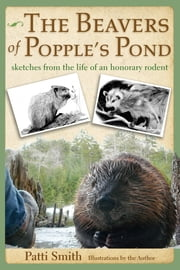 The Beavers of Popple's Pond - Sketches from the Life of an Honorary Rodent ebook by Patti Smith