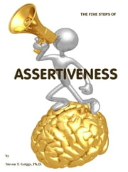 The Five Steps of Assertiveness (+) ebook by Steven T. Griggs, Ph.D.