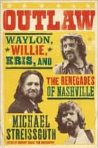 Outlaw - Waylon, Willie, Kris, and the Renegades of Nashville ebook by Michael Streissguth
