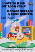 I Love to Keep My Room Clean (English Russian Bilingual Book) - English Russian Bilingual Collection ebook by Shelley Admont, KidKiddos Books