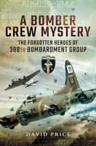 A Bomber Crew Mystery - The Forgotten Heroes of 388th Bombardment Group ebook by David Price