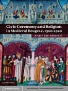 Civic Ceremony and Religion in Medieval Bruges c.1300–1520 ebook by Andrew Brown