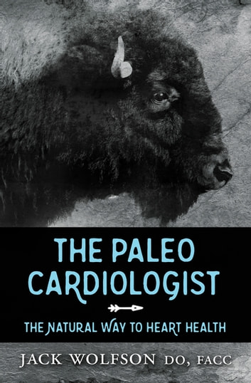 The Paleo Cardiologist - The Natural Way to Heart Health ebook by Jack Wolfson, FACC