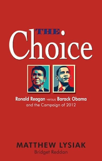 The Choice: Ronald Reagan Versus Barack Obama and the Campaign of 2012 ebook by Matthew Lysiak,Bridget Reddan