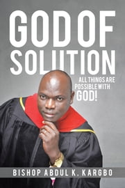 God of Solution - All Things Are Possible with God! ebook by Bishop Abdul K. Kargbo