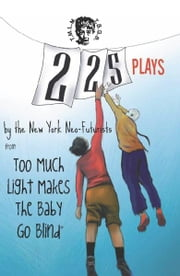225 Plays - By The New York Neo-Futurists from Too Much Light Makes the Baby Go Blind ebook by The New York Neo-Futurists,Joey Rizzolo