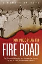 Fire Road - The Napalm Girl's Journey through the Horrors of War to Faith, Forgiveness, and Peace ebook by Kim Phuc Phan Thi, Ashley Wiersma