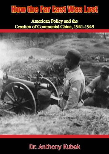 How the Far East Was Lost - American Policy and the Creation of Communist China, 1941-1949 ebook by Dr. Anthony Kubek