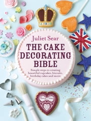 The Cake Decorating Bible - Simple steps to creating beautiful cupcakes, biscuits, birthday cakes and more ebook by Juliet Sear