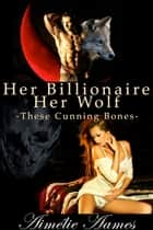 Her Billionaire, Her Wolf--These Cunning Bones (A Paranormal BDSM Erotic Romance) - Alpha male,Billionaire,shapeshifter,fifty shades,werewolf,office romance,domination,paranormal,CEO, vampire ebook by Aimelie Aames