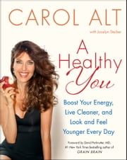 A Healthy You - Boost Your Energy, Live Cleaner, and Look and Feel Younger Every Day ebook by Carol Alt