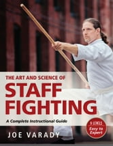 The Art and Science of Staff Fighting - A Complete Instructional Guide ebook by Joe Varady