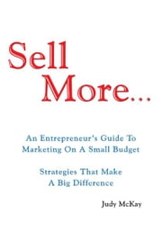 Sell More - An Entrepreneur's Guide To Marketing On A Small Budget Strategies That Make A Big Difference ebook by Judy Mckay
