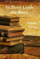 Sir Percy Leads the Band ebook by Emma Orczy