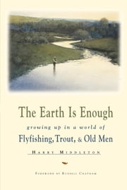 The Earth Is Enough - Growing Up in a World of Flyfishing, Trout & Old Men ebook by Harry Middleton