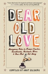 Dear Old Love - Anonymous Notes to Former Crushes, Sweethearts, Husbands, Wives, & Ones That Got Away ebook by Andy Selsberg