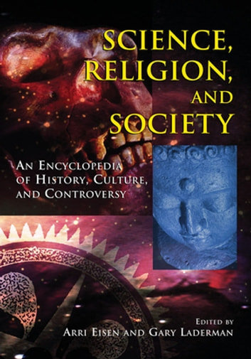 Science, Religion and Society - An Encyclopedia of History, Culture, and Controversy ebook by Arri Eisen,Gary Laderman,Gary Laderman