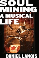 Soul Mining - A Musical Life ebook by Daniel Lanois