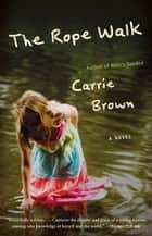 The Rope Walk - A Novel ebook by Carrie Brown
