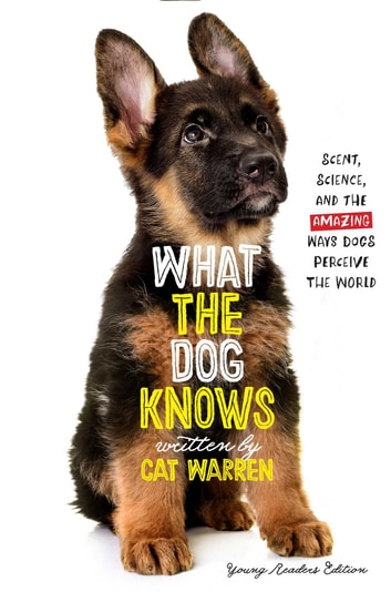 What the Dog Knows Young Readers Edition - Scent, Science, and the Amazing Ways Dogs Perceive the World eBook by Cat Warren