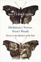 Dickinson's Nerves, Frost's Woods - Poetry in the Shadow of the Past ebook by William Logan