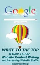 Write to the Top: A How To For Website Content Writing and Increasing Website Traffic - Increasing Website Traffic Series, #1 ebook by Greg Strandberg